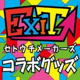【EXIT×セトウチメーカーズ】コラボグッズ販売開始!